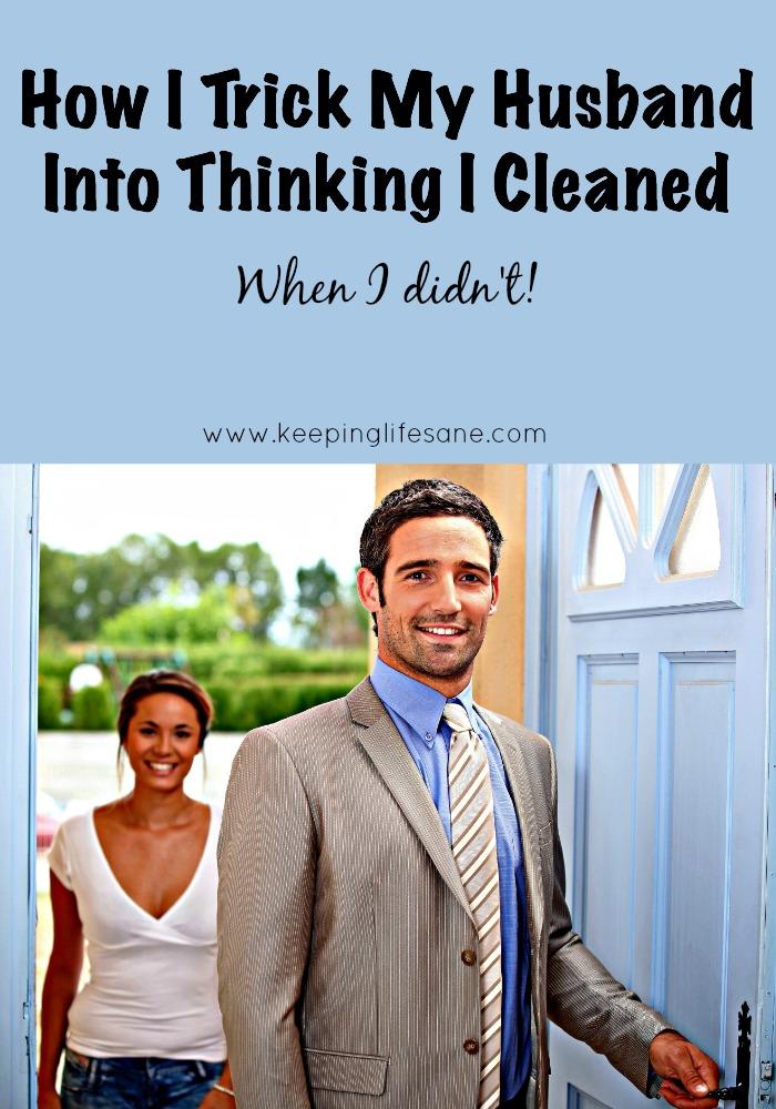How I trick my husband into thinking I cleaned.