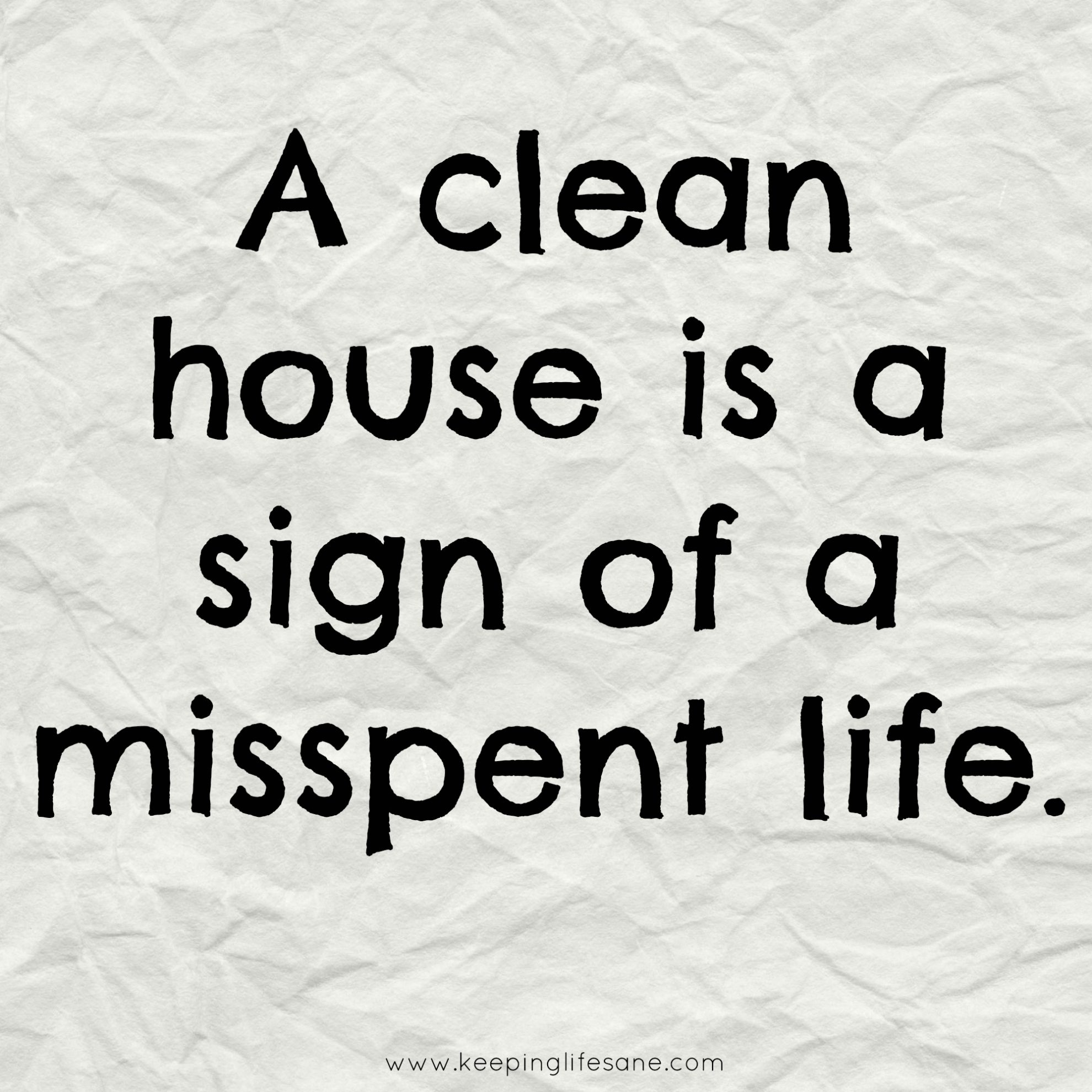 Don't you just love this quote! A clean house is a sign of a misspent life!